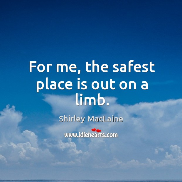 For me, the safest place is out on a limb. Image