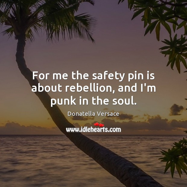 For me the safety pin is about rebellion, and I'm punk in the soul. Image