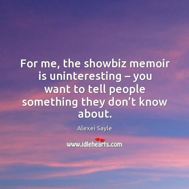 For me, the showbiz memoir is uninteresting – you want to tell people something they don't know about. Image