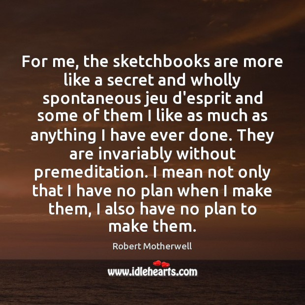 For me, the sketchbooks are more like a secret and wholly spontaneous Robert Motherwell Picture Quote