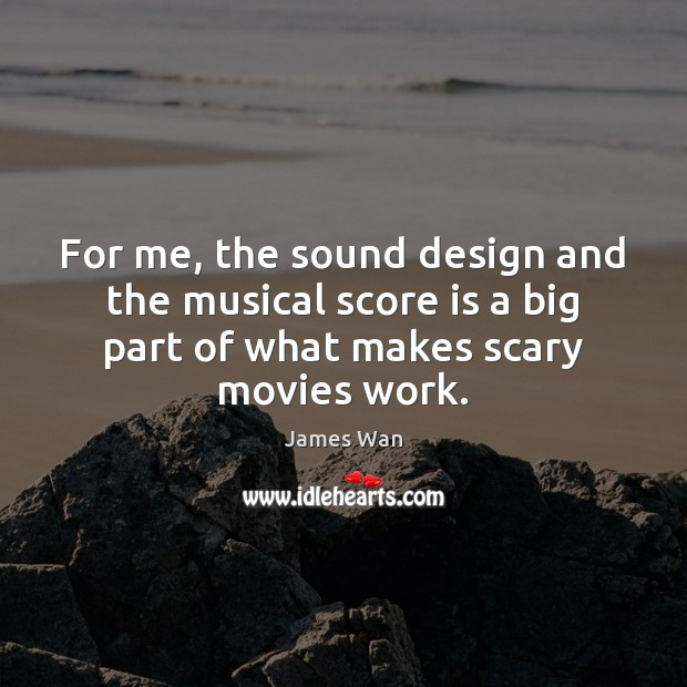 For me, the sound design and the musical score is a big James Wan Picture Quote