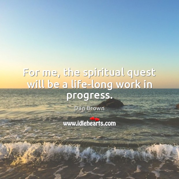 For me, the spiritual quest will be a life-long work in progress. Dan Brown Picture Quote