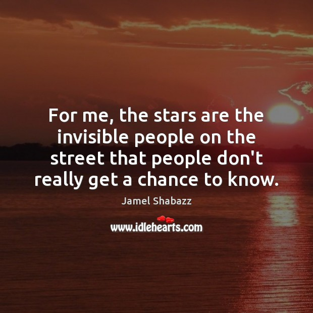For me, the stars are the invisible people on the street that Image