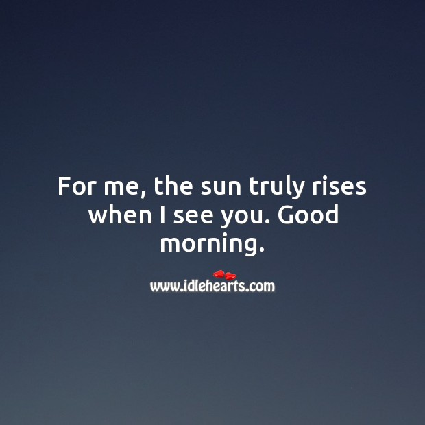 For me, the sun truly rises when I see you. Good morning. Image