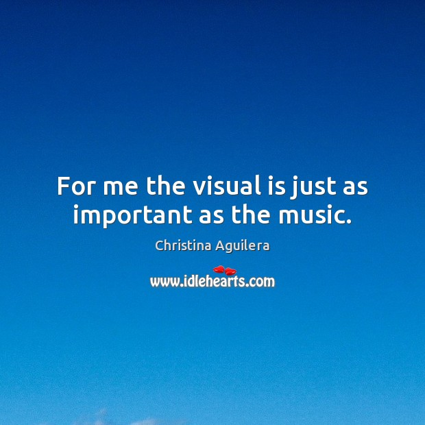 For me the visual is just as important as the music. Christina Aguilera Picture Quote