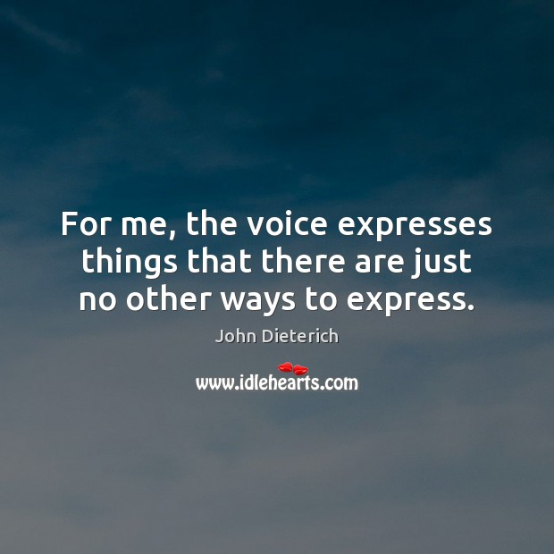 Image, For me, the voice expresses things that there are just no other ways to express.