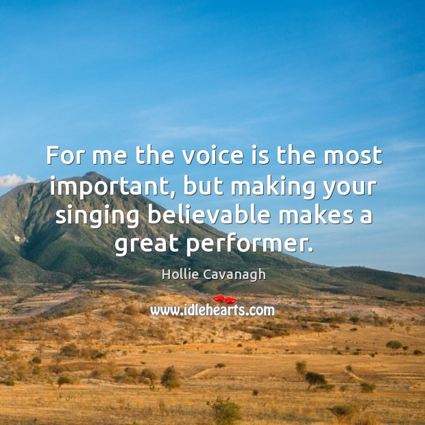 For me the voice is the most important, but making your singing believable makes a great performer. Image