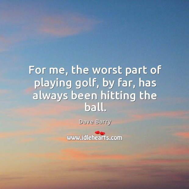 For me, the worst part of playing golf, by far, has always been hitting the ball. Image