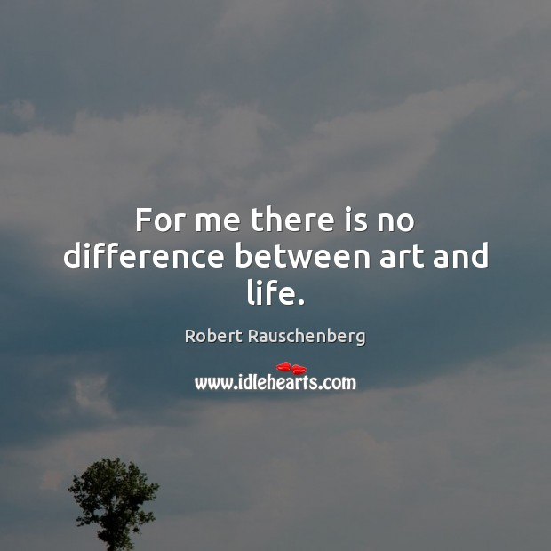 Image, For me there is no difference between art and life.