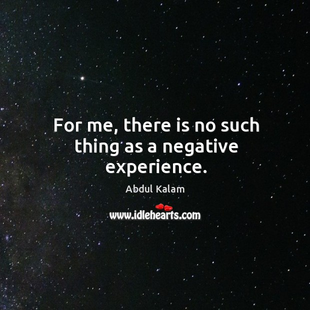 Image, For me, there is no such thing as a negative experience.