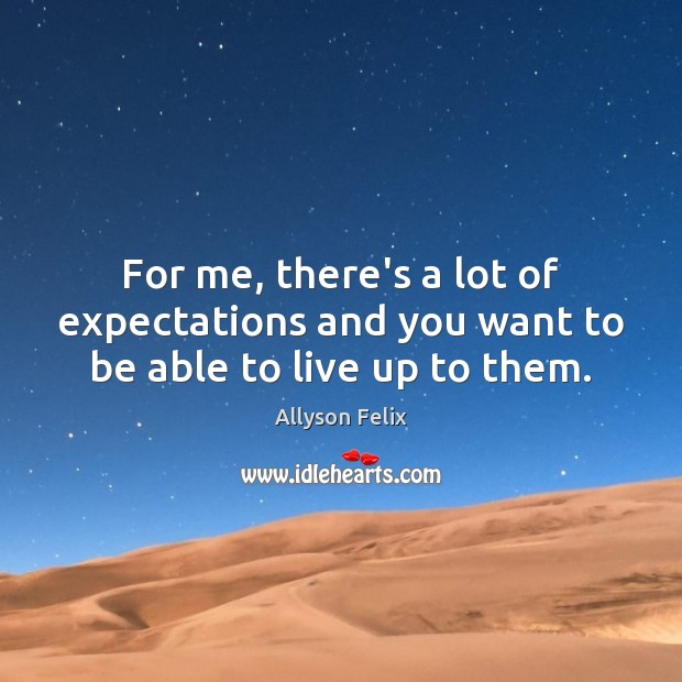 For me, there's a lot of expectations and you want to be able to live up to them. Image