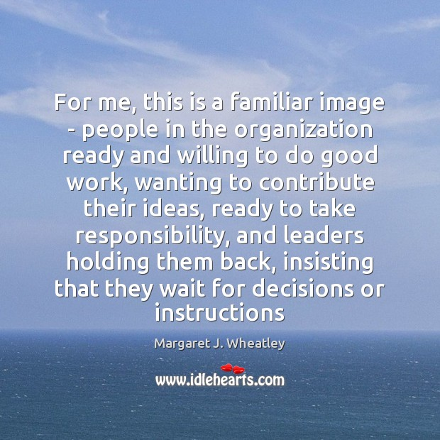 For me, this is a familiar image – people in the organization Margaret J. Wheatley Picture Quote