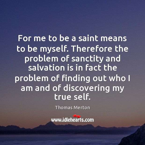 For me to be a saint means to be myself. Therefore the Thomas Merton Picture Quote