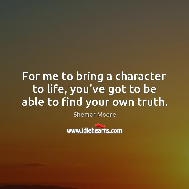 For me to bring a character to life, you've got to be able to find your own truth. Image