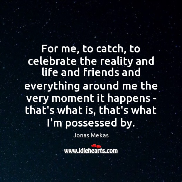 For me, to catch, to celebrate the reality and life and friends Image