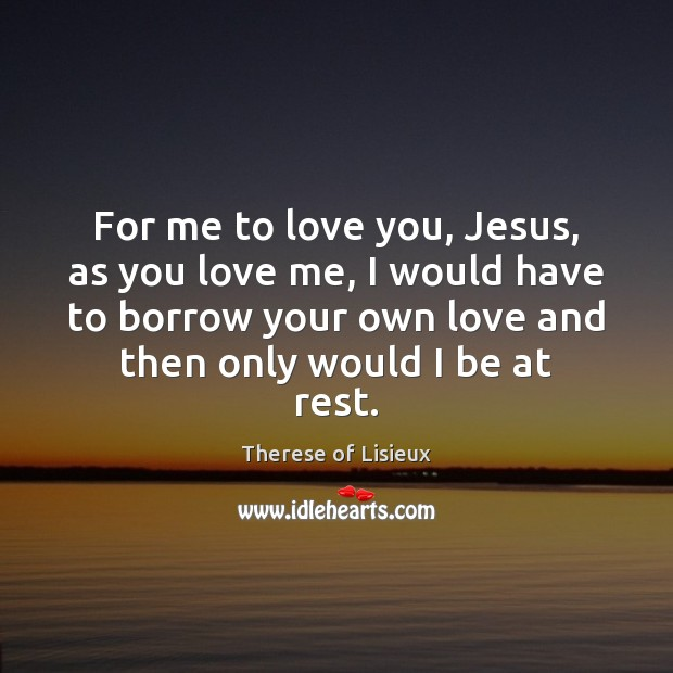 For me to love you, Jesus, as you love me, I would Therese of Lisieux Picture Quote