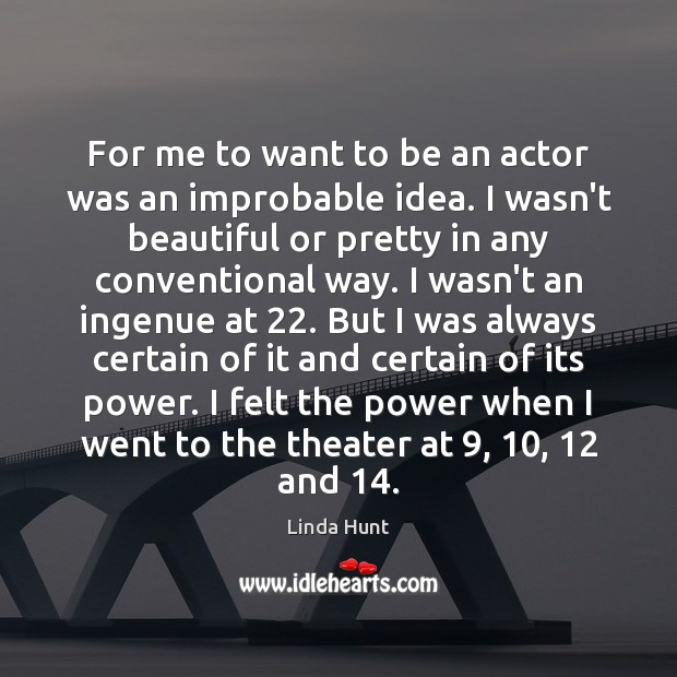 For me to want to be an actor was an improbable idea. Linda Hunt Picture Quote