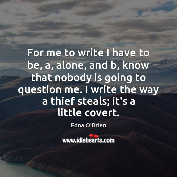 For me to write I have to be, a, alone, and b, Edna O'Brien Picture Quote