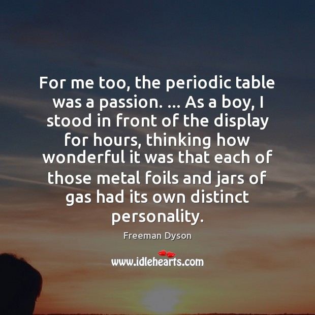 For me too, the periodic table was a passion. … As a boy, Image