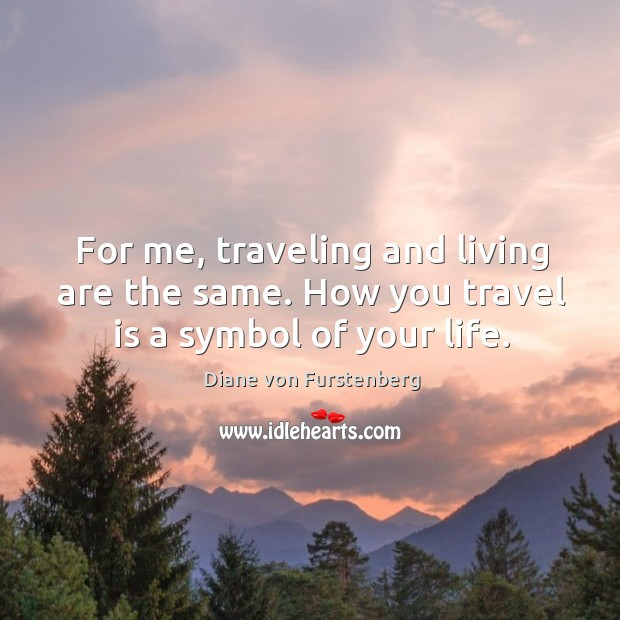 For me, traveling and living are the same. How you travel is a symbol of your life. Image