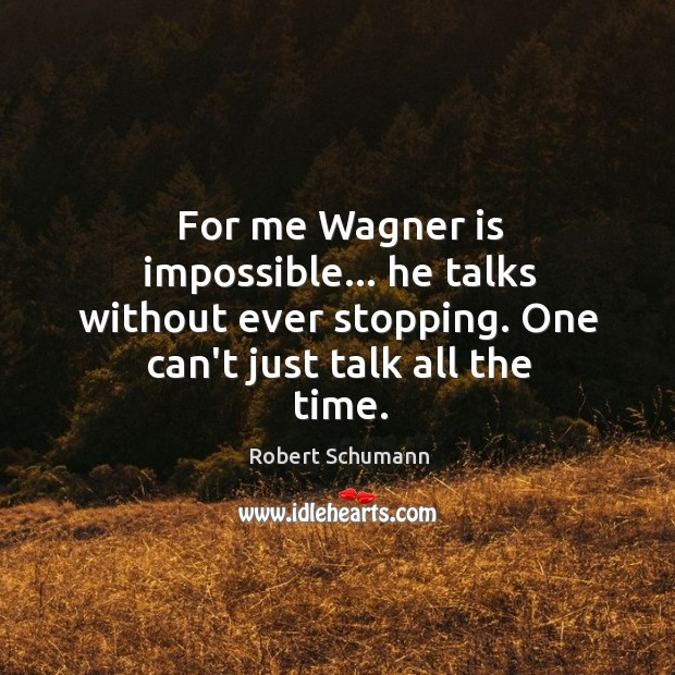 Image, For me Wagner is impossible… he talks without ever stopping. One can't