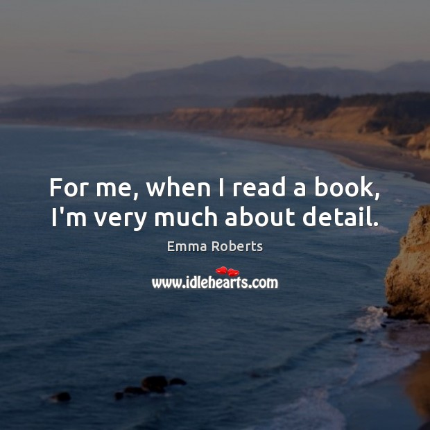 For me, when I read a book, I'm very much about detail. Emma Roberts Picture Quote