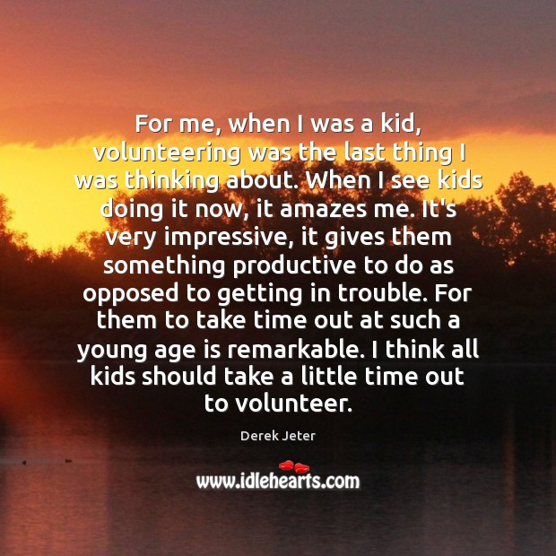 For me, when I was a kid, volunteering was the last thing Derek Jeter Picture Quote