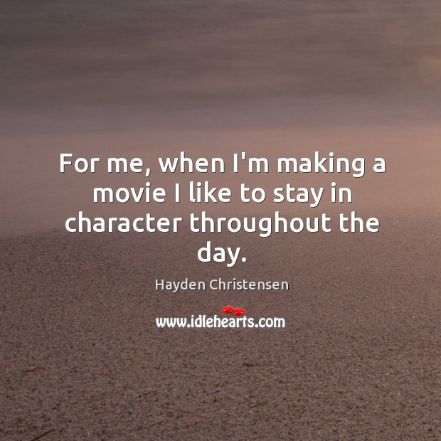 For me, when I'm making a movie I like to stay in character throughout the day. Hayden Christensen Picture Quote