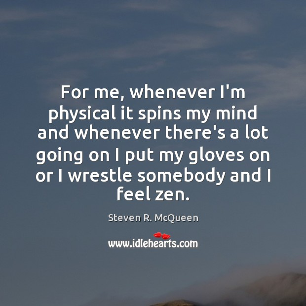 For me, whenever I'm physical it spins my mind and whenever there's Image