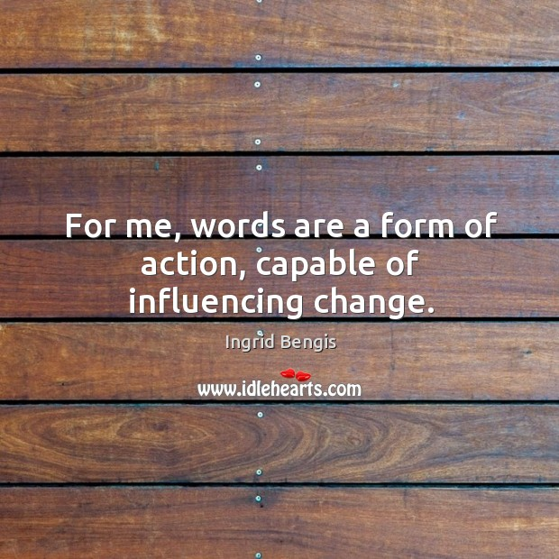 For me, words are a form of action, capable of influencing change. Image