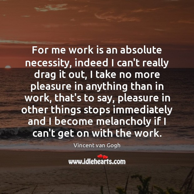 Image, For me work is an absolute necessity, indeed I can't really drag