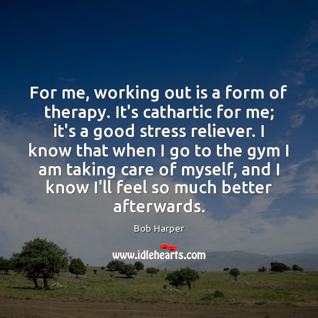 For me, working out is a form of therapy. It's cathartic for Bob Harper Picture Quote