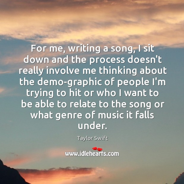 For me, writing a song, I sit down and the process doesn't Image