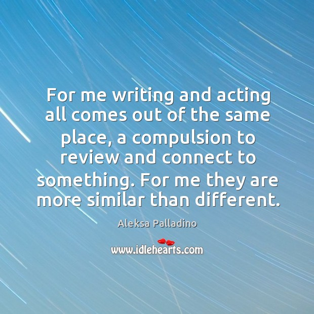 Image, For me writing and acting all comes out of the same place,