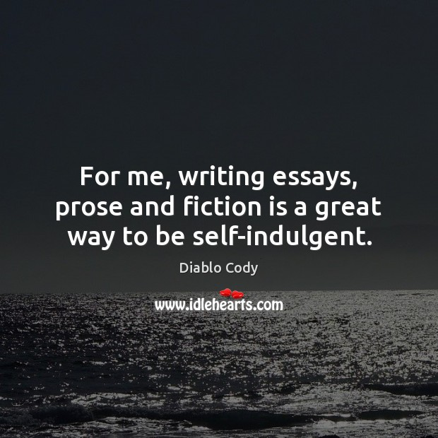 For me, writing essays, prose and fiction is a great way to be self-indulgent. Image