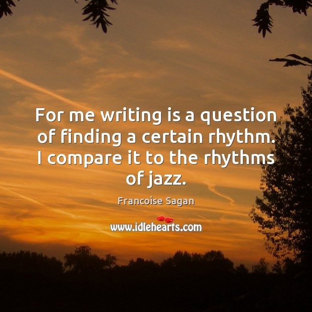 For me writing is a question of finding a certain rhythm. I Francoise Sagan Picture Quote