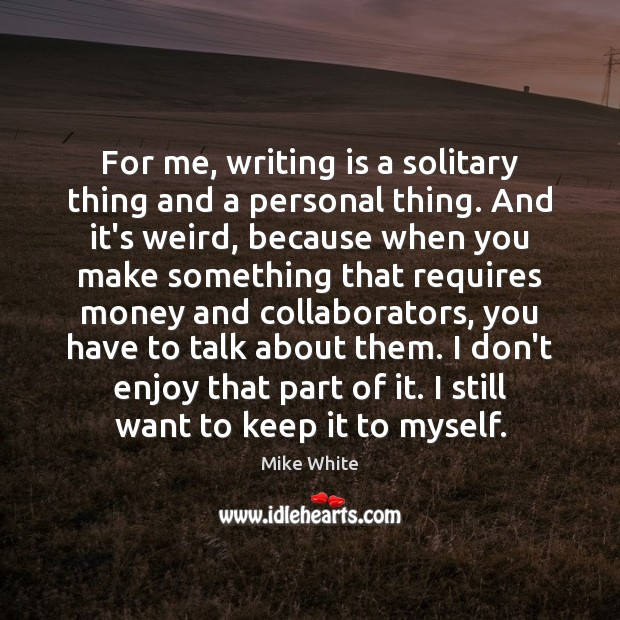 For me, writing is a solitary thing and a personal thing. And Mike White Picture Quote