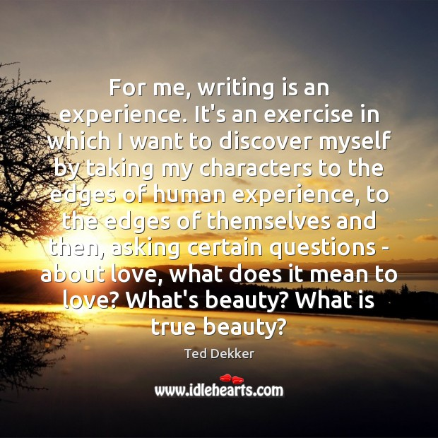 For me, writing is an experience. It's an exercise in which I Image