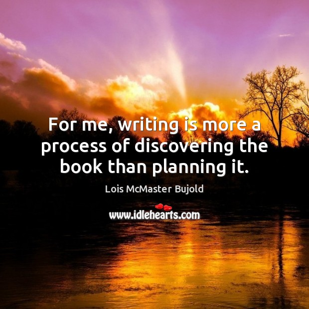 For me, writing is more a process of discovering the book than planning it. Lois McMaster Bujold Picture Quote