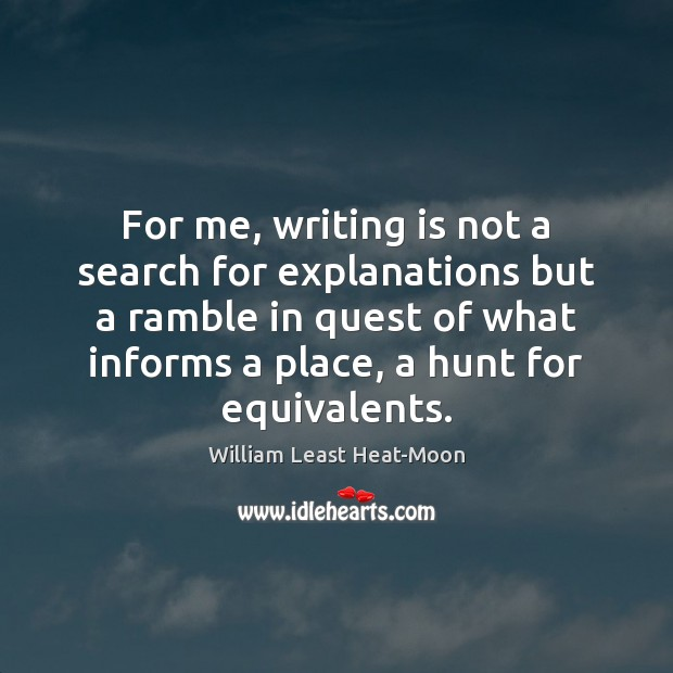 For me, writing is not a search for explanations but a ramble William Least Heat-Moon Picture Quote
