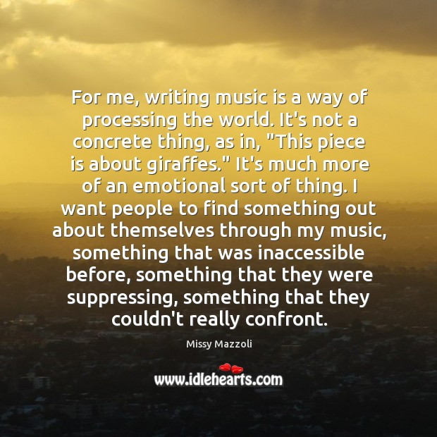 For me, writing music is a way of processing the world. It's Image