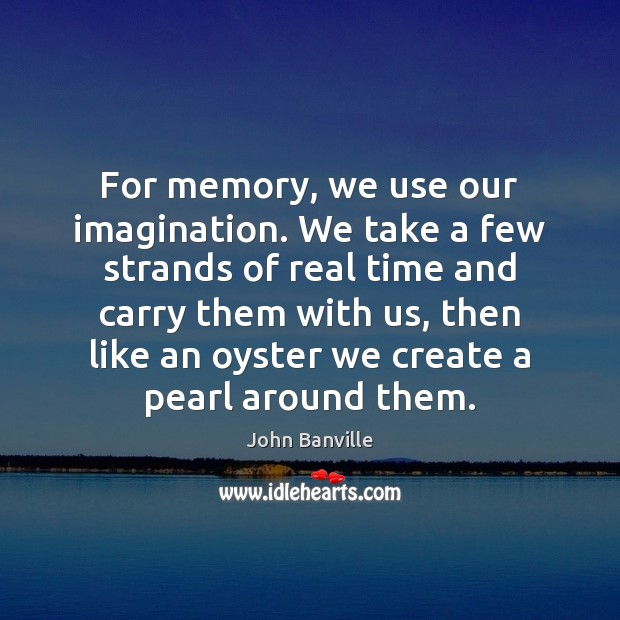 Image, For memory, we use our imagination. We take a few strands of