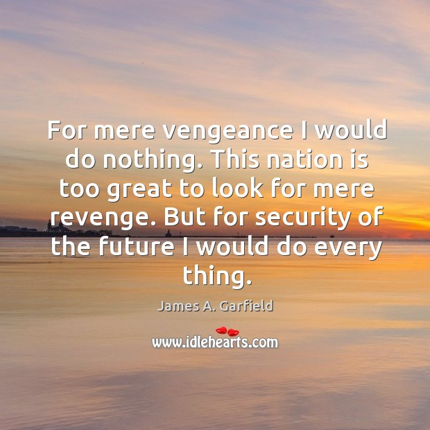 For mere vengeance I would do nothing. This nation is too great Image