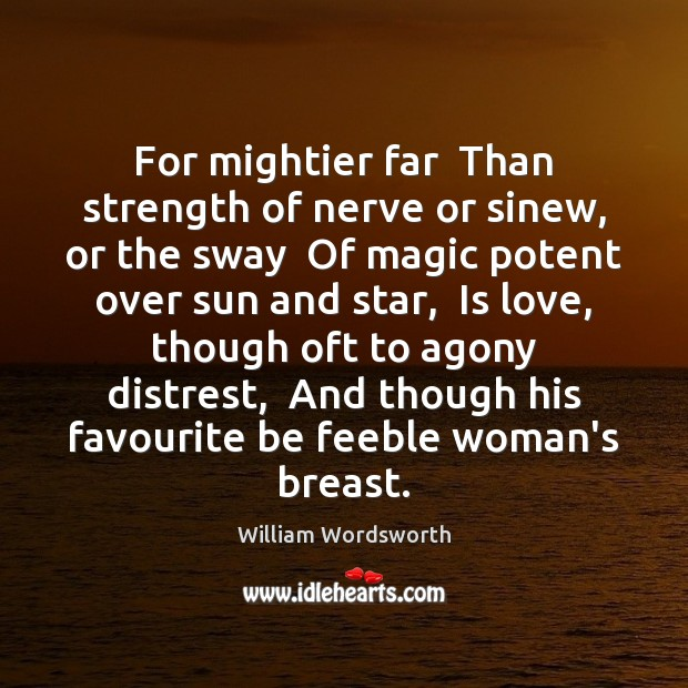 For mightier far  Than strength of nerve or sinew, or the sway William Wordsworth Picture Quote
