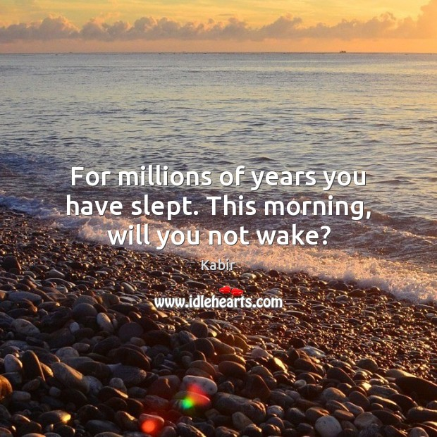 For millions of years you have slept. This morning, will you not wake? Image