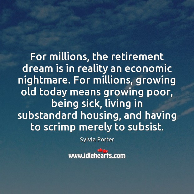 For millions, the retirement dream is in reality an economic nightmare. For Image