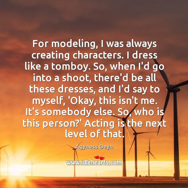 For modeling, I was always creating characters. I dress like a tomboy. Agyness Deyn Picture Quote