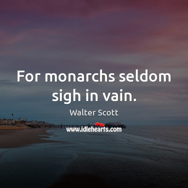 For monarchs seldom sigh in vain. Walter Scott Picture Quote