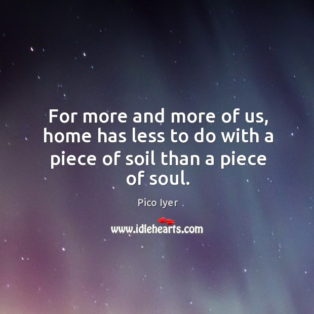 For more and more of us, home has less to do with a piece of soil than a piece of soul. Pico Iyer Picture Quote