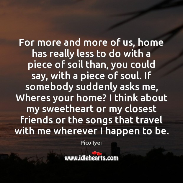 For more and more of us, home has really less to do Pico Iyer Picture Quote
